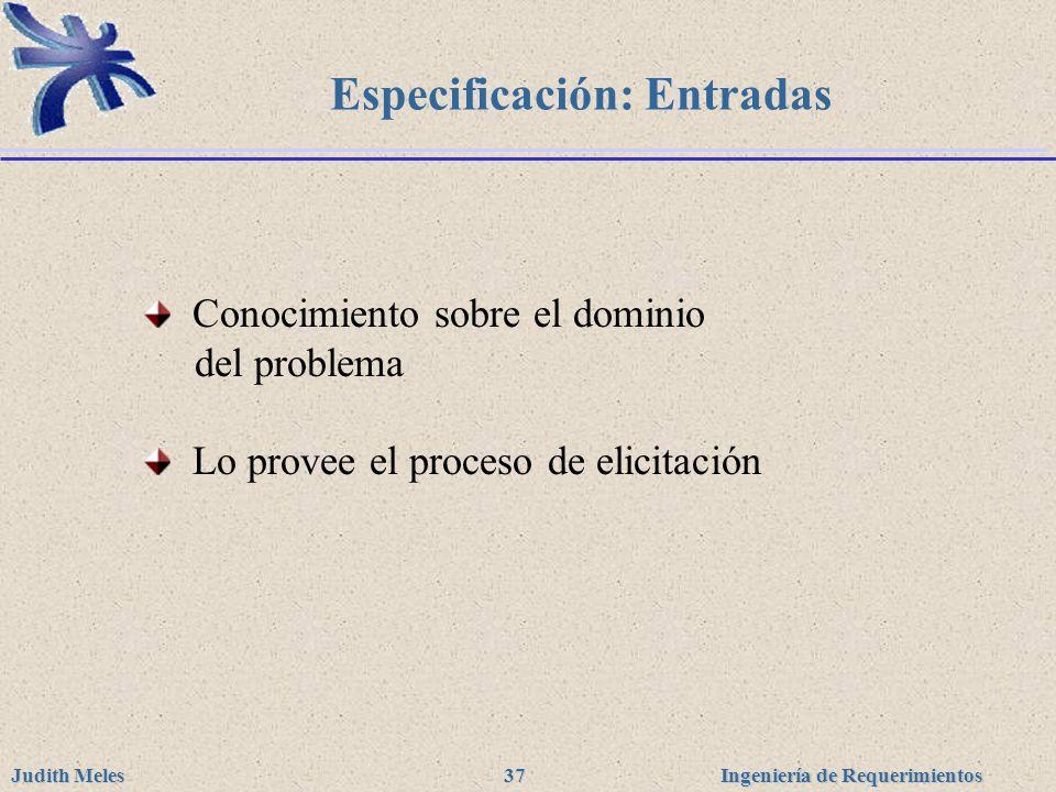 Ingeniería de Requerimientos Judith Meles 37 Especificación: Entradas Conocimiento sobre el dominio del problema Lo provee el proceso de elicitación