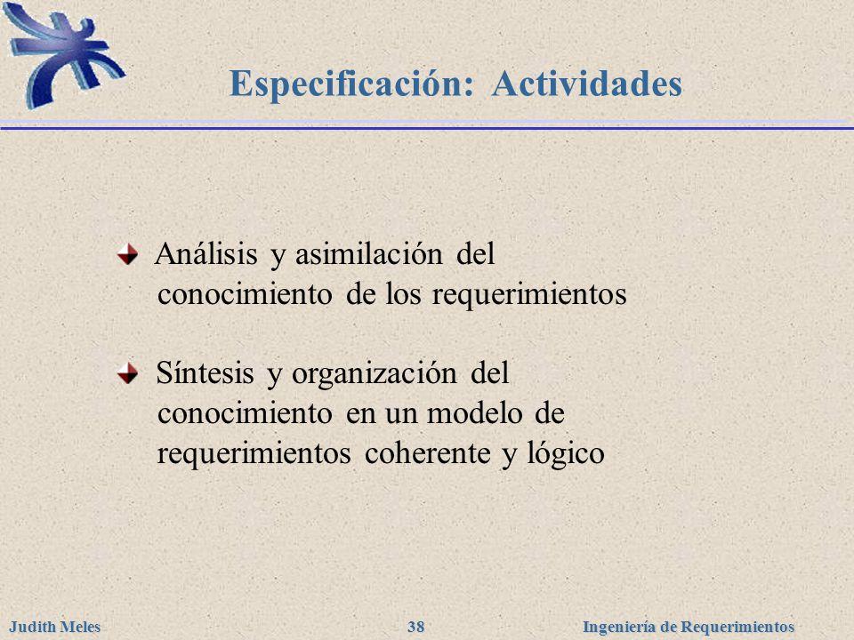 Ingeniería de Requerimientos Judith Meles 38 Especificación: Actividades Análisis y asimilación del conocimiento de los requerimientos Síntesis y orga