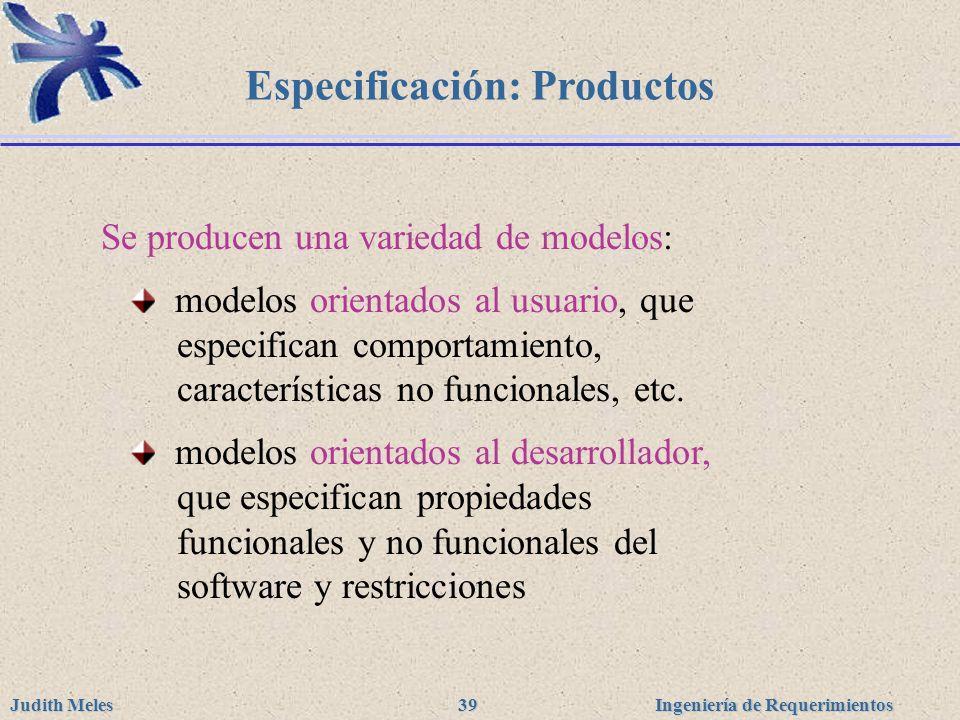 Ingeniería de Requerimientos Judith Meles 39 Especificación: Productos Se producen una variedad de modelos: modelos orientados al usuario, que especif