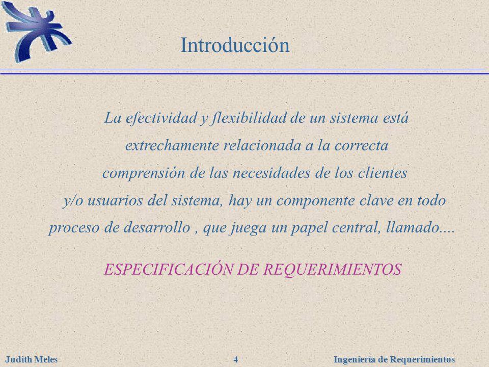 Ingeniería de Requerimientos Judith Meles 4 Introducción La efectividad y flexibilidad de un sistema está extrechamente relacionada a la correcta comp