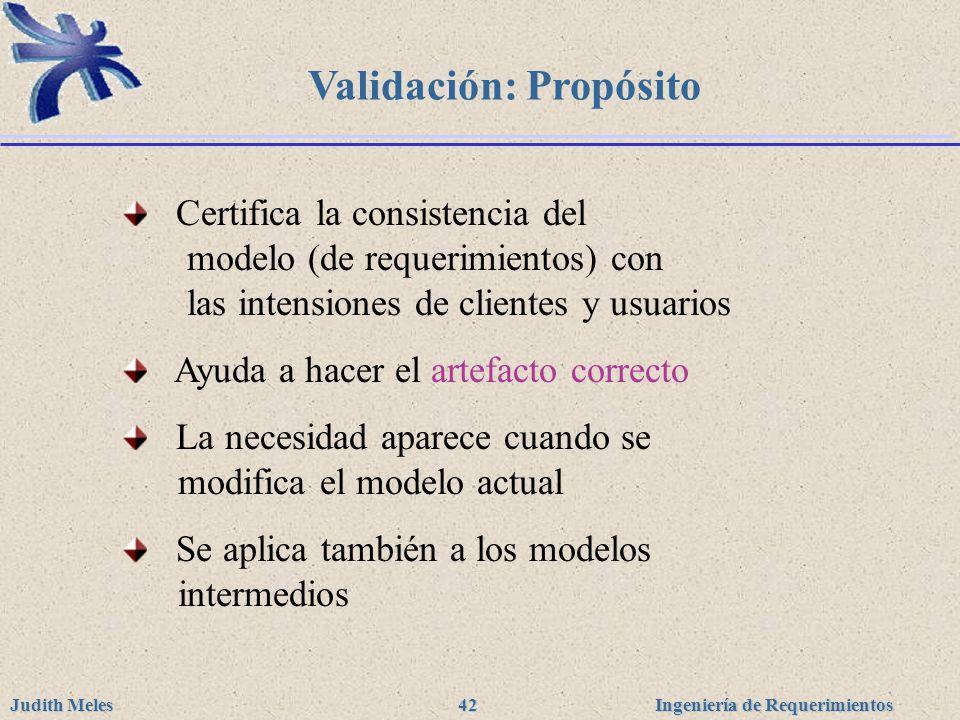 Ingeniería de Requerimientos Judith Meles 42 Validación: Propósito Certifica la consistencia del modelo (de requerimientos) con las intensiones de cli