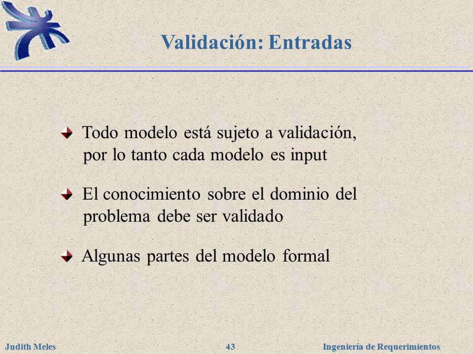 Ingeniería de Requerimientos Judith Meles 43 Validación: Entradas Todo modelo está sujeto a validación, por lo tanto cada modelo es input El conocimie