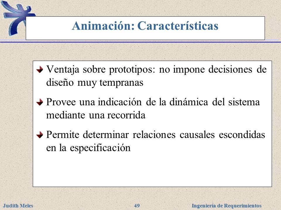 Ingeniería de Requerimientos Judith Meles 49 Animación: Características Ventaja sobre prototipos: no impone decisiones de diseño muy tempranas Provee