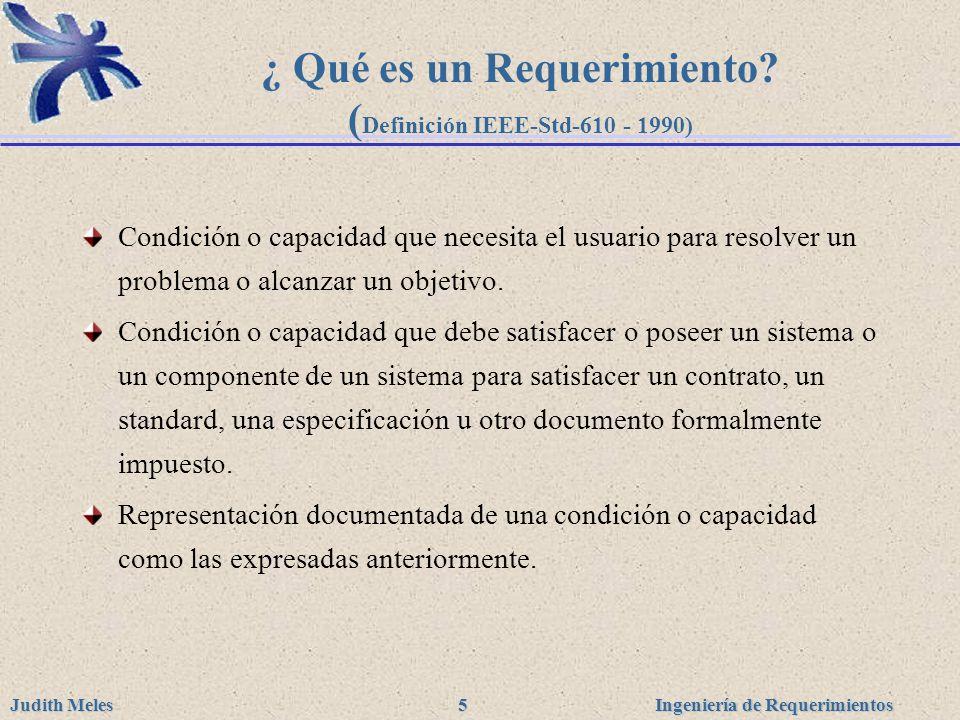 Ingeniería de Requerimientos Judith Meles 5 ¿ Qué es un Requerimiento? ( Definición IEEE-Std-610 - 1990) Condición o capacidad que necesita el usuario
