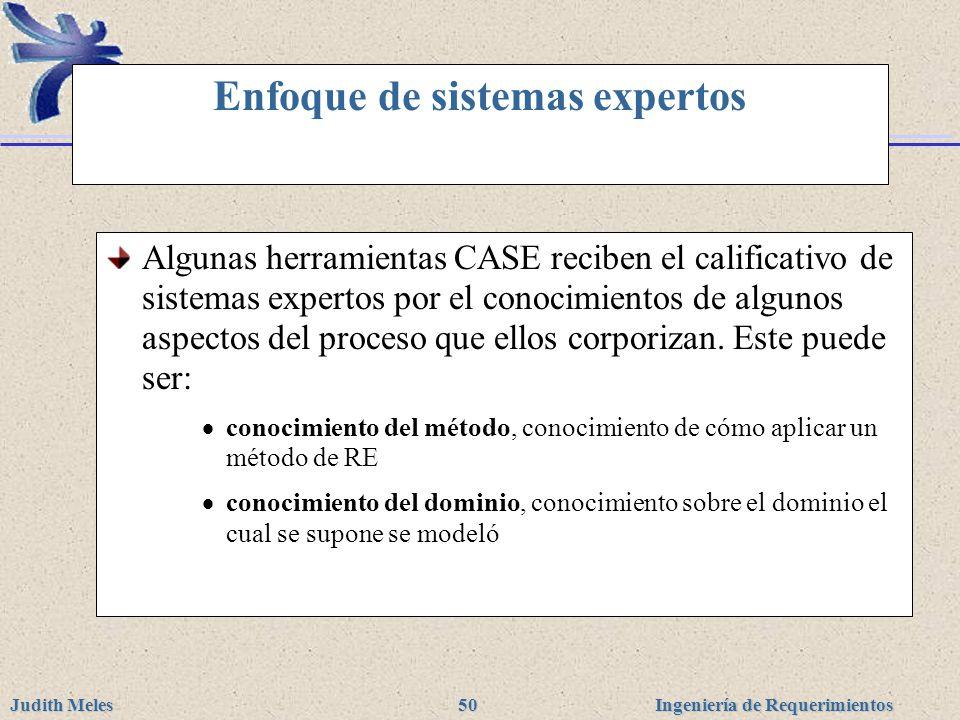 Ingeniería de Requerimientos Judith Meles 50 Enfoque de sistemas expertos Algunas herramientas CASE reciben el calificativo de sistemas expertos por e