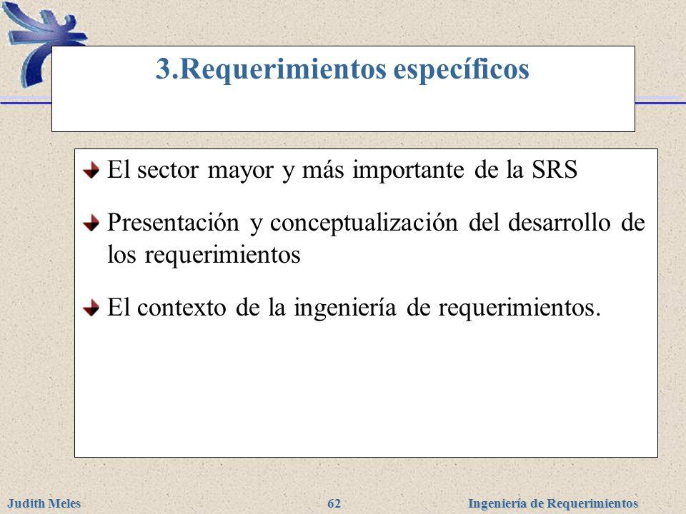 Ingeniería de Requerimientos Judith Meles 62 3.Requerimientos específicos El sector mayor y más importante de la SRS Presentación y conceptualización