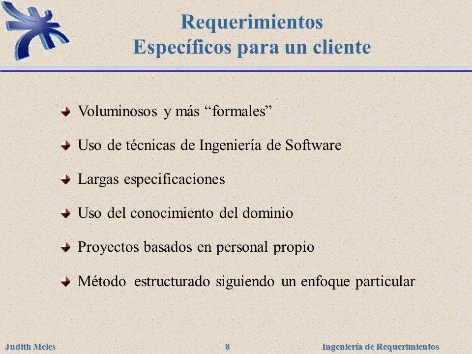 Ingeniería de Requerimientos Judith Meles 8 Requerimientos Específicos para un cliente Voluminosos y más formales Uso de técnicas de Ingeniería de Sof