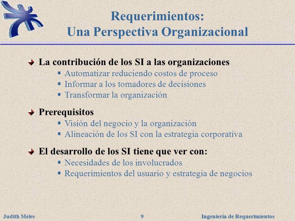 Ingeniería de Requerimientos Judith Meles 9 Requerimientos: Una Perspectiva Organizacional La contribución de los SI a las organizaciones Automatizar