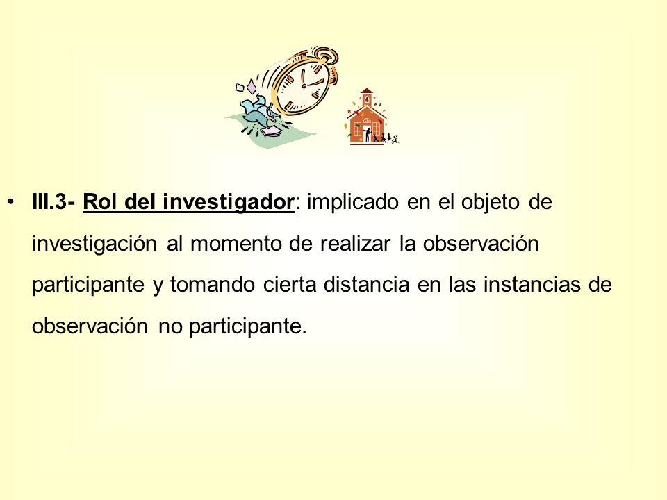 III.3- Rol del investigador: implicado en el objeto de investigación al momento de realizar la observación participante y tomando cierta distancia en