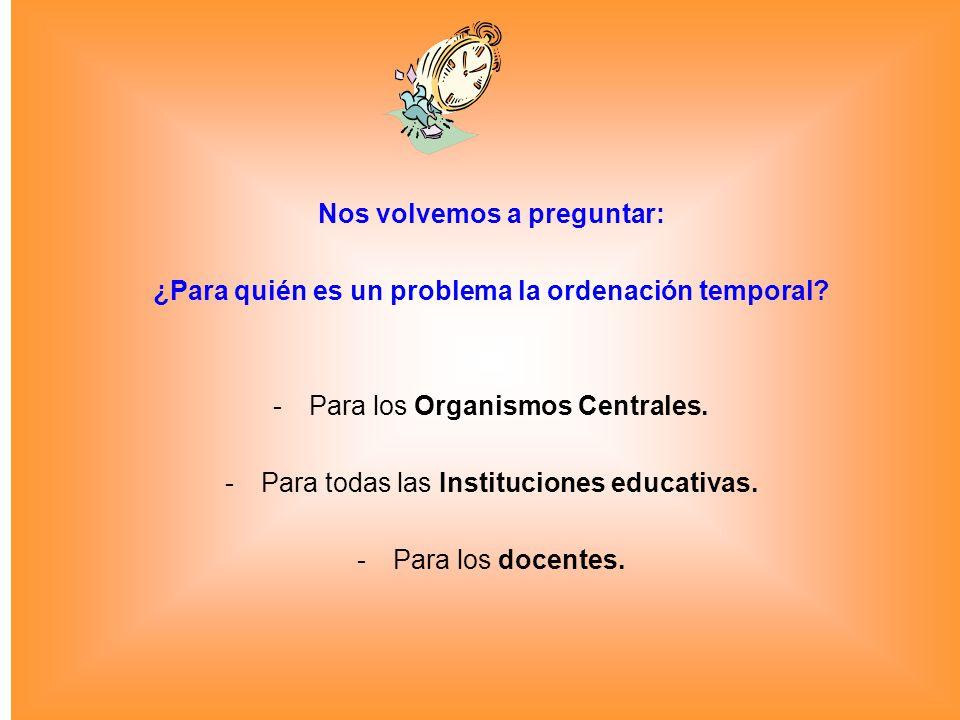 Nos volvemos a preguntar: ¿Para quién es un problema la ordenación temporal? -Para los Organismos Centrales. -Para todas las Instituciones educativas.