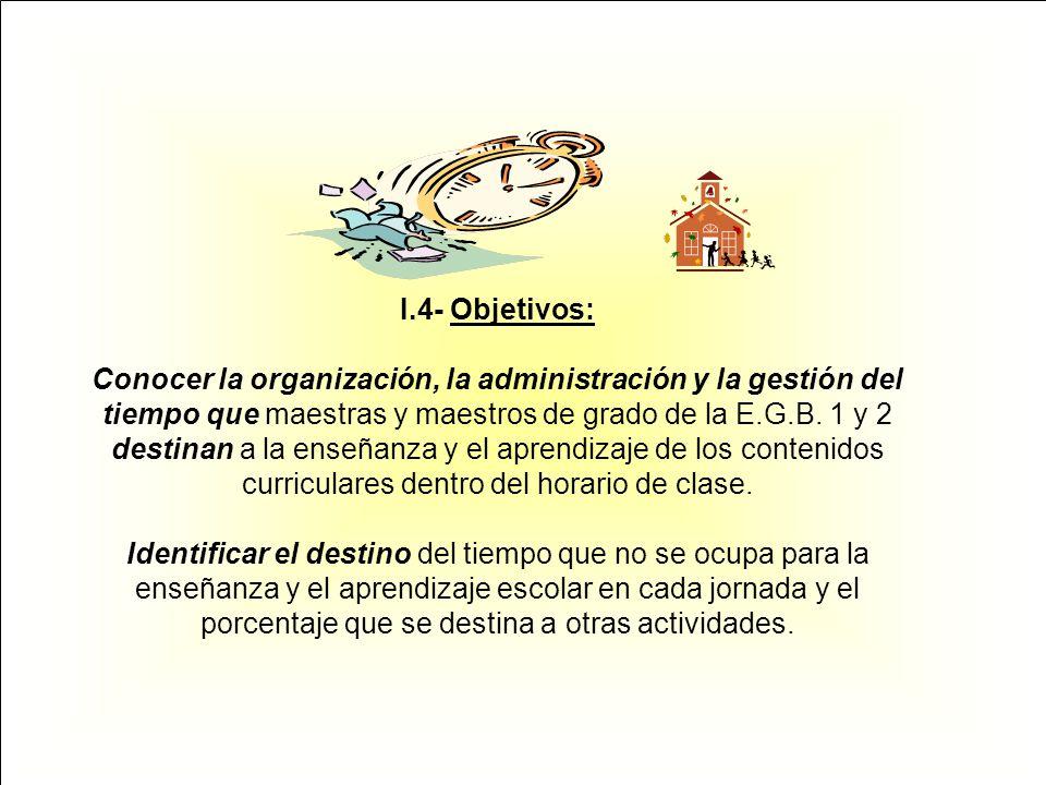 I.4- Objetivos: Conocer la organización, la administración y la gestión del tiempo que maestras y maestros de grado de la E.G.B. 1 y 2 destinan a la e