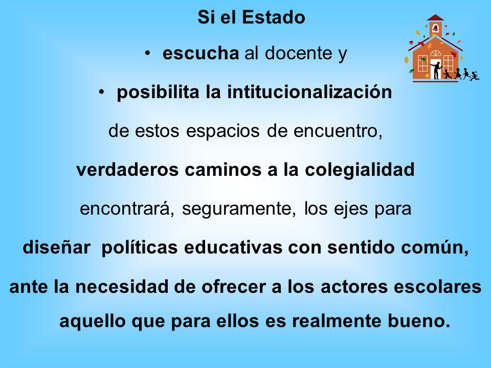 Si el Estado escucha al docente y posibilita la intitucionalización de estos espacios de encuentro, verdaderos caminos a la colegialidad encontrará, s