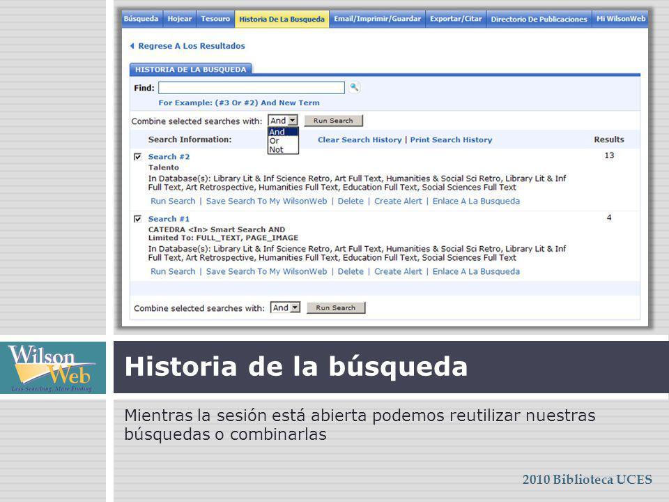 Mientras la sesión está abierta podemos reutilizar nuestras búsquedas o combinarlas Historia de la búsqueda 2010 Biblioteca UCES