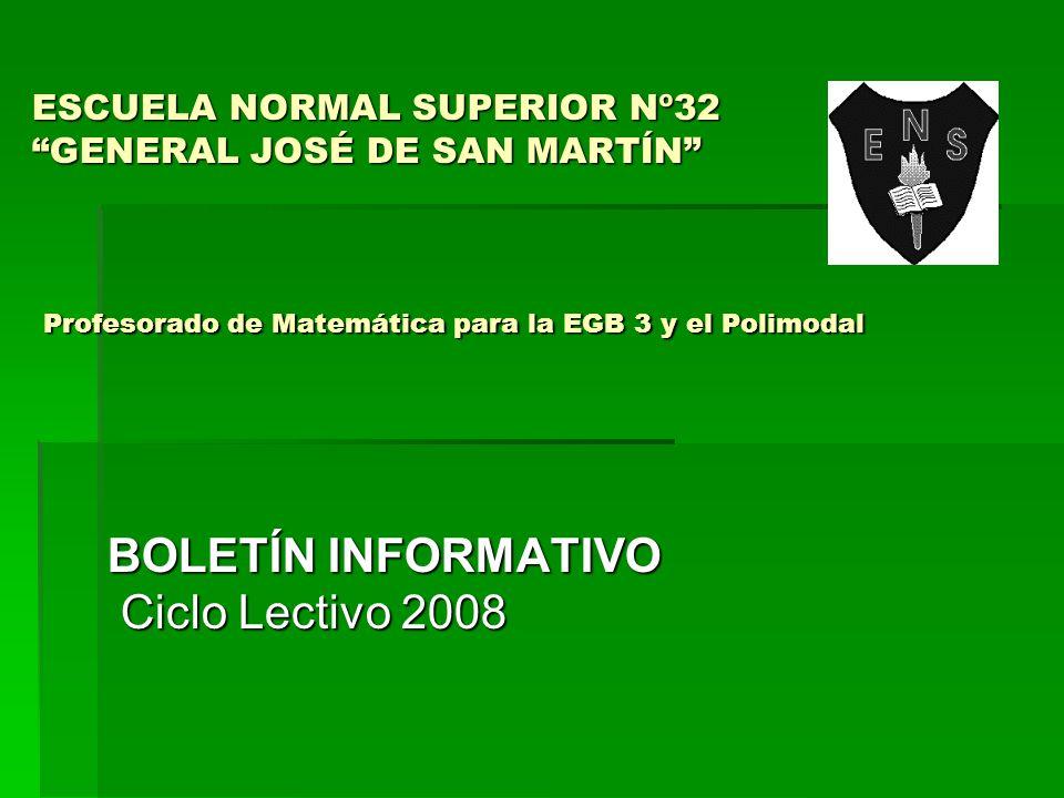 ESCUELA NORMAL SUPERIOR Nº32 GENERAL JOSÉ DE SAN MARTÍN Profesorado de Matemática para la EGB 3 y el Polimodal BOLETÍN INFORMATIVO Ciclo Lectivo 2008