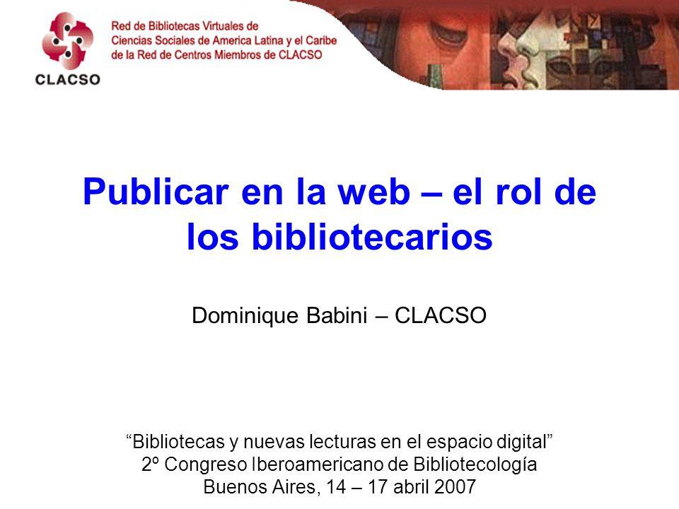 Publicar en la web – el rol de los bibliotecarios Dominique Babini – CLACSO Bibliotecas y nuevas lecturas en el espacio digital 2º Congreso Iberoamericano de Bibliotecología Buenos Aires, 14 – 17 abril 2007