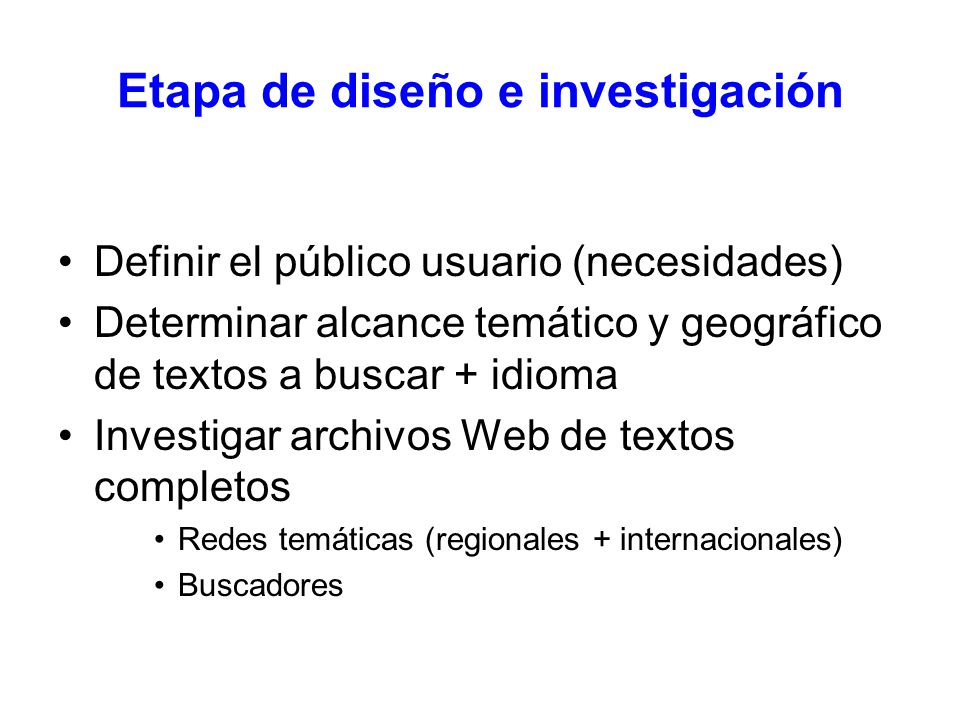 Definir el público usuario (necesidades) Determinar alcance temático y geográfico de textos a buscar + idioma Investigar archivos Web de textos completos Redes temáticas (regionales + internacionales) Buscadores Etapa de diseño e investigación