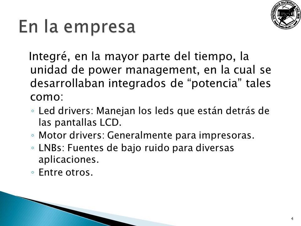 Integré, en la mayor parte del tiempo, la unidad de power management, en la cual se desarrollaban integrados de potencia tales como: Led drivers: Mane