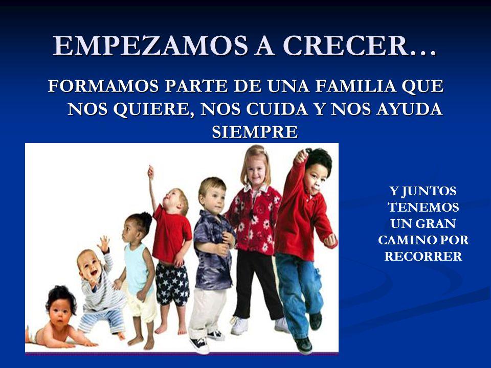 EMPEZAMOS A CRECER… FORMAMOS PARTE DE UNA FAMILIA QUE NOS QUIERE, NOS CUIDA Y NOS AYUDA SIEMPRE Y JUNTOS TENEMOS UN GRAN CAMINO POR RECORRER