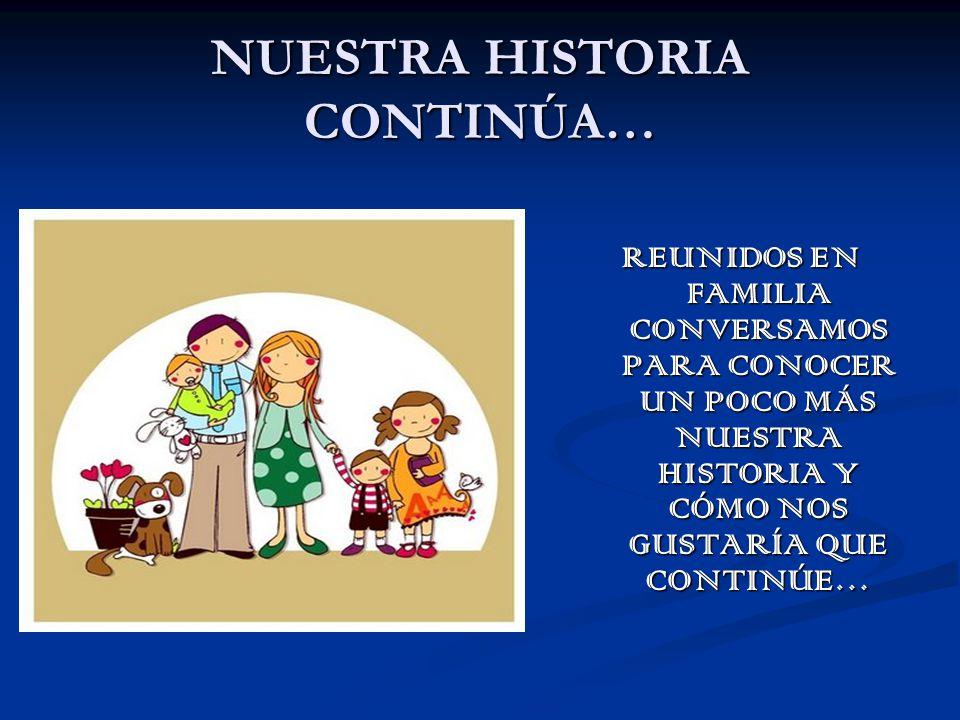 NUESTRA HISTORIA CONTINÚA… REUNIDOS EN FAMILIA CONVERSAMOS PARA CONOCER UN POCO MÁS NUESTRA HISTORIA Y CÓMO NOS GUSTARÍA QUE CONTINÚE…