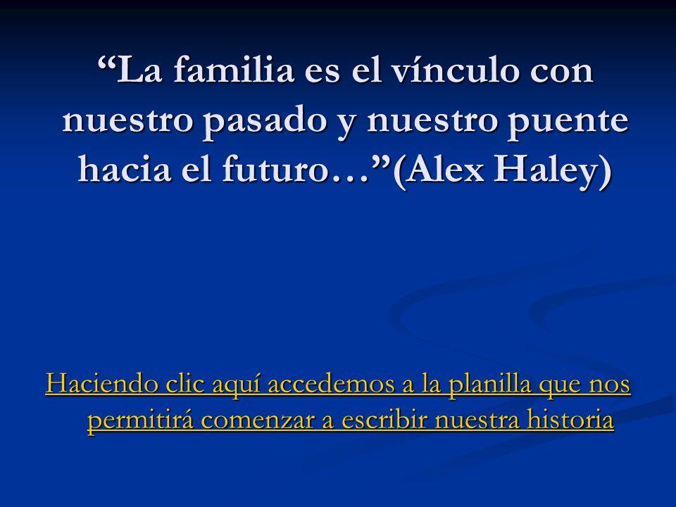 La familia es el vínculo con nuestro pasado y nuestro puente hacia el futuro…(Alex Haley) Haciendo clic aquí accedemos a la planilla que nos permitirá comenzar a escribir nuestra historia Haciendo clic aquí accedemos a la planilla que nos permitirá comenzar a escribir nuestra historia