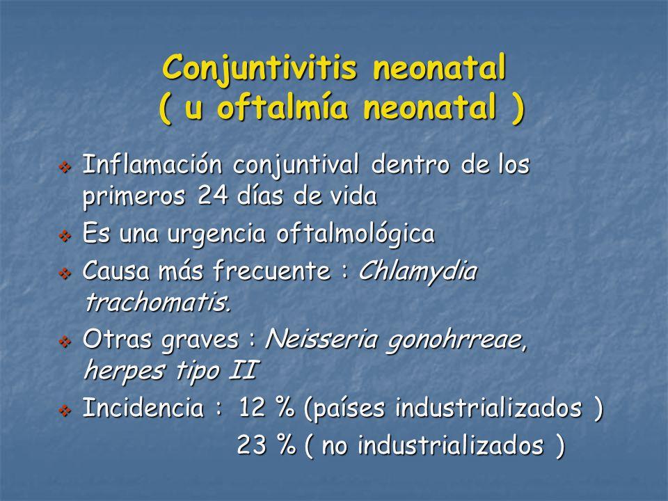 Conjuntivitis neonatal ( u oftalmía neonatal ) Inflamación conjuntival dentro de los primeros 24 días de vida Inflamación conjuntival dentro de los primeros 24 días de vida Es una urgencia oftalmológica Es una urgencia oftalmológica Causa más frecuente : Chlamydia trachomatis.