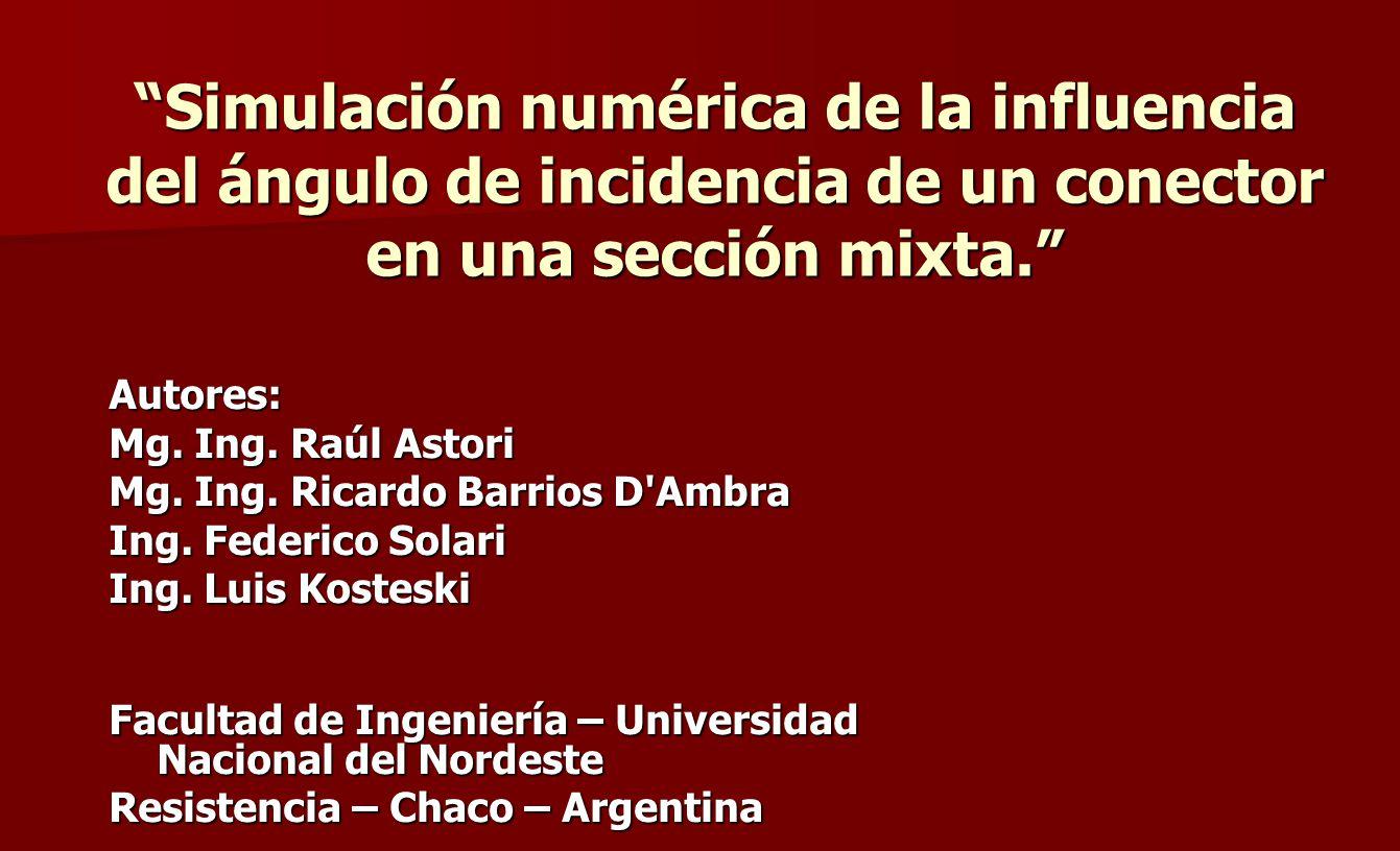 Simulación numérica de la influencia del ángulo de incidencia de un conector en una sección mixta. Autores: Mg. Ing. Raúl Astori Mg. Ing. Ricardo Barr