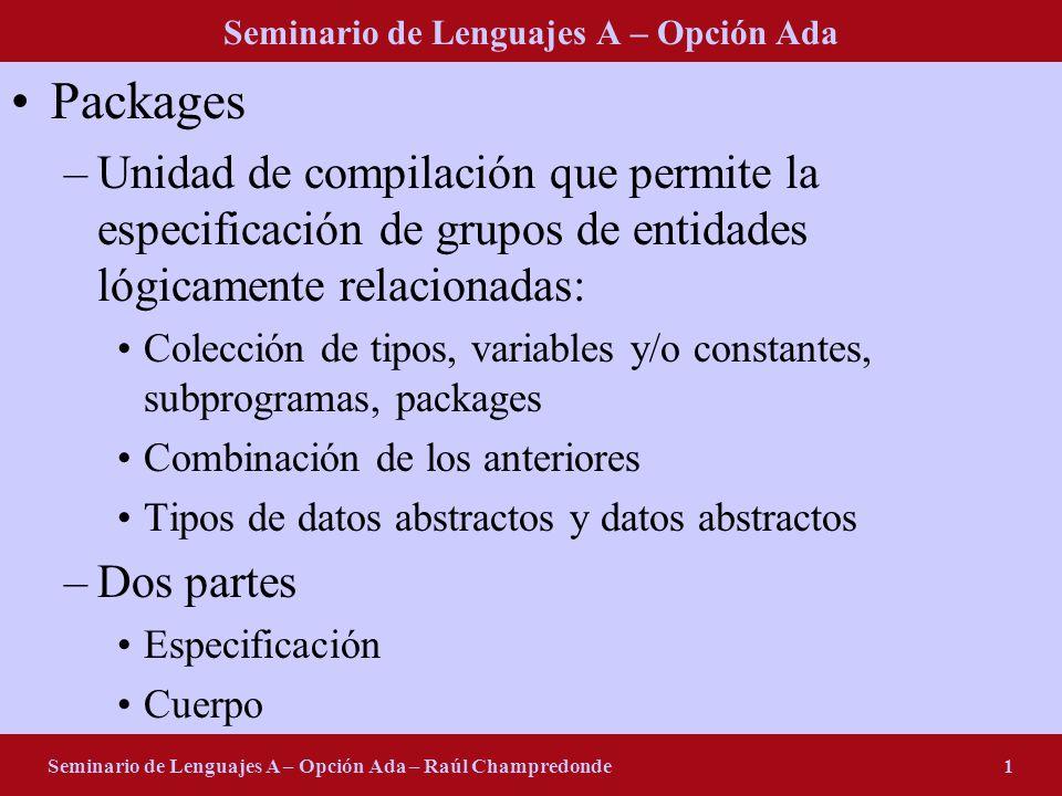 Seminario de Lenguajes A – Opción Ada Seminario de Lenguajes A – Opción Ada – Raúl Champredonde1 Packages –Unidad de compilación que permite la especi