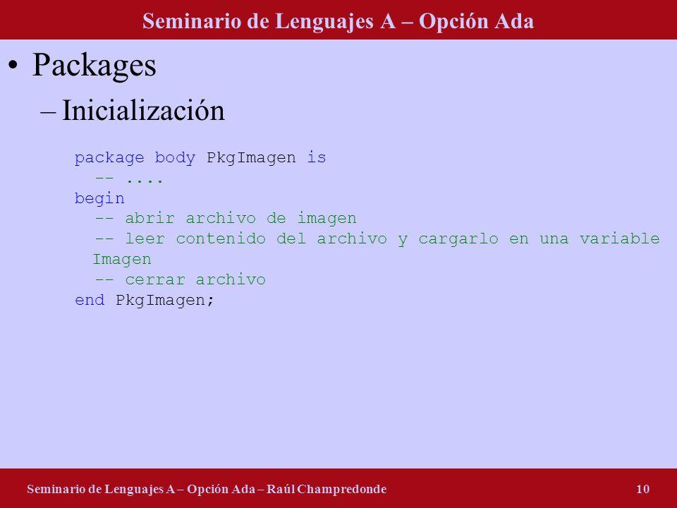 Seminario de Lenguajes A – Opción Ada Seminario de Lenguajes A – Opción Ada – Raúl Champredonde10 Packages –Inicialización package body PkgImagen is -