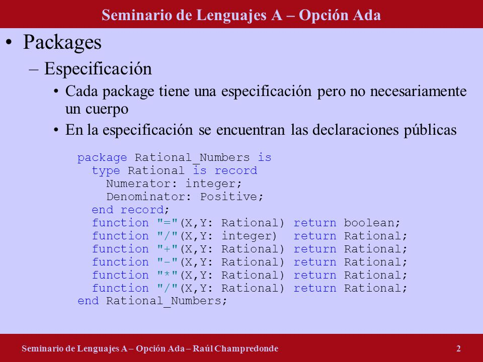 Seminario de Lenguajes A – Opción Ada Seminario de Lenguajes A – Opción Ada – Raúl Champredonde2 Packages –Especificación Cada package tiene una especificación pero no necesariamente un cuerpo En la especificación se encuentran las declaraciones públicas package Rational_Numbers is type Rational is record Numerator: integer; Denominator: Positive; end record; function = (X,Y: Rational) return boolean; function / (X,Y: integer) return Rational; function + (X,Y: Rational) return Rational; function - (X,Y: Rational) return Rational; function * (X,Y: Rational) return Rational; function / (X,Y: Rational) return Rational; end Rational_Numbers;