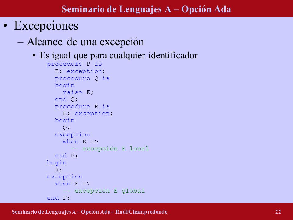Seminario de Lenguajes A – Opción Ada Seminario de Lenguajes A – Opción Ada – Raúl Champredonde22 Excepciones –Alcance de una excepción Es igual que para cualquier identificador procedure P is E: exception; procedure Q is begin raise E; end Q; procedure R is E: exception; begin Q; exception when E => -- excepción E local end R; begin R; exception when E => -- excepción E global end P;