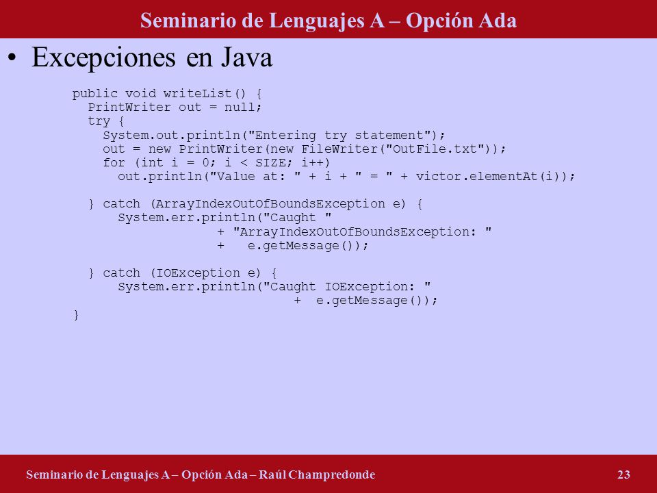 Seminario de Lenguajes A – Opción Ada Seminario de Lenguajes A – Opción Ada – Raúl Champredonde23 Excepciones en Java public void writeList() { PrintWriter out = null; try { System.out.println( Entering try statement ); out = new PrintWriter(new FileWriter( OutFile.txt )); for (int i = 0; i < SIZE; i++) out.println( Value at: + i + = + victor.elementAt(i)); } catch (ArrayIndexOutOfBoundsException e) { System.err.println( Caught + ArrayIndexOutOfBoundsException: + e.getMessage()); } catch (IOException e) { System.err.println( Caught IOException: + e.getMessage()); }