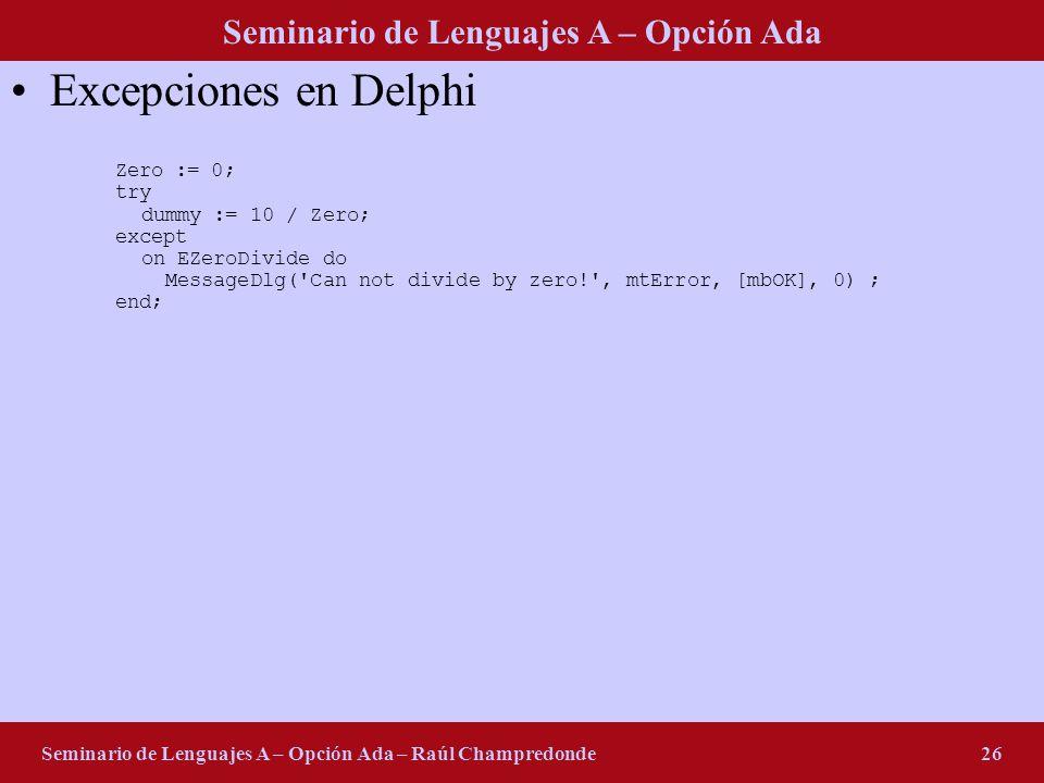 Seminario de Lenguajes A – Opción Ada Seminario de Lenguajes A – Opción Ada – Raúl Champredonde26 Excepciones en Delphi Zero := 0; try dummy := 10 / Z