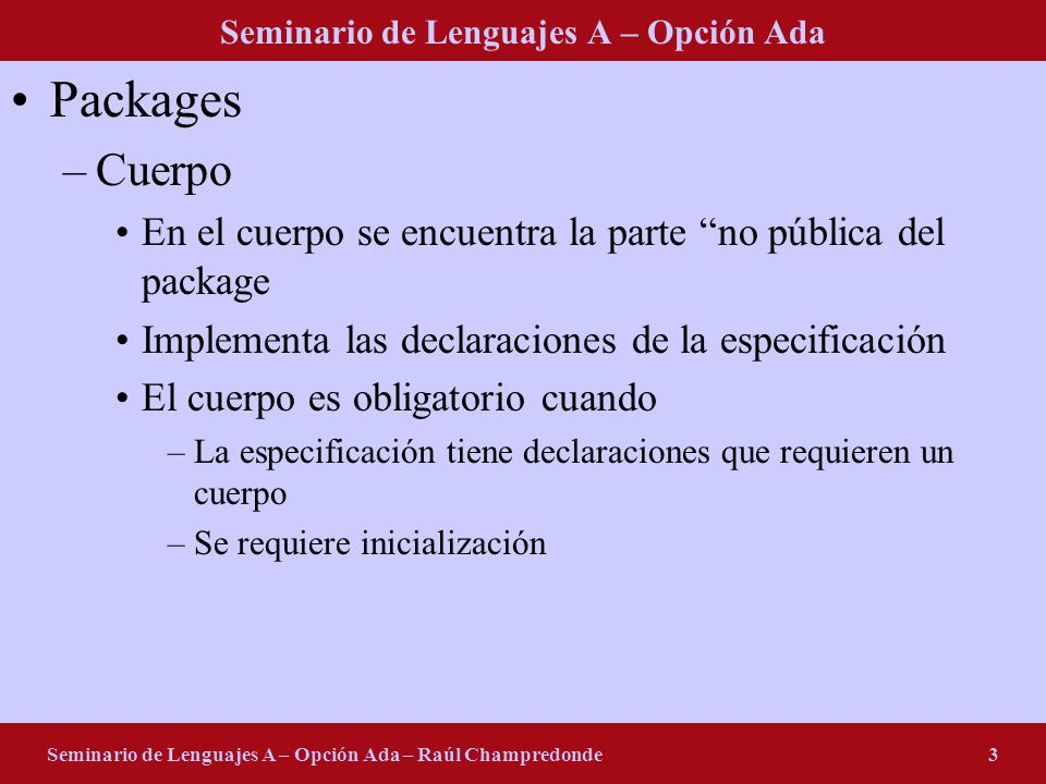 Seminario de Lenguajes A – Opción Ada Seminario de Lenguajes A – Opción Ada – Raúl Champredonde24 Excepciones en Java public void writeList() { PrintWriter out = null; try { System.out.println( Entering try statement ); out = new PrintWriter(new FileWriter( OutFile.txt )); for (int i = 0; i < SIZE; i++) out.println( Value at: + i + = + victor.elementAt(i)); } finally { if (out != null) { System.out.println( Closing PrintWriter ); out.close(); } else { System.out.println( PrintWriter not open ); }