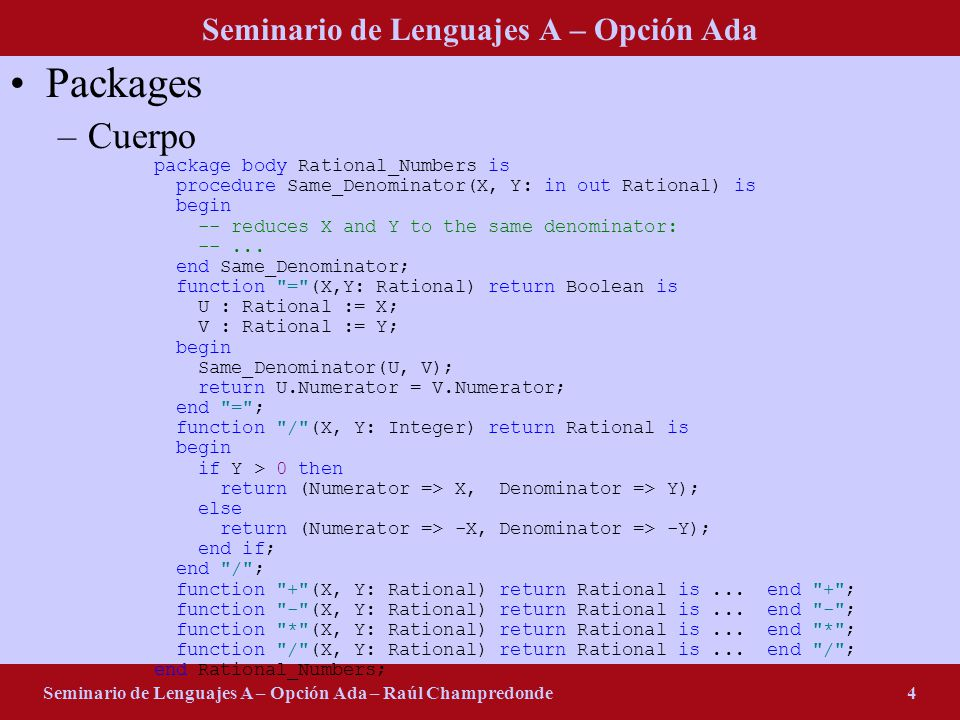 Seminario de Lenguajes A – Opción Ada Seminario de Lenguajes A – Opción Ada – Raúl Champredonde4 Packages –Cuerpo package body Rational_Numbers is procedure Same_Denominator(X, Y: in out Rational) is begin -- reduces X and Y to the same denominator: --...
