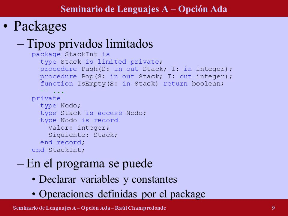 Seminario de Lenguajes A – Opción Ada Seminario de Lenguajes A – Opción Ada – Raúl Champredonde9 Packages –Tipos privados limitados package StackInt is type Stack is limited private; procedure Push(S: in out Stack; I: in integer); procedure Pop(S: in out Stack; I: out integer); function IsEmpty(S: in Stack) return boolean; --...