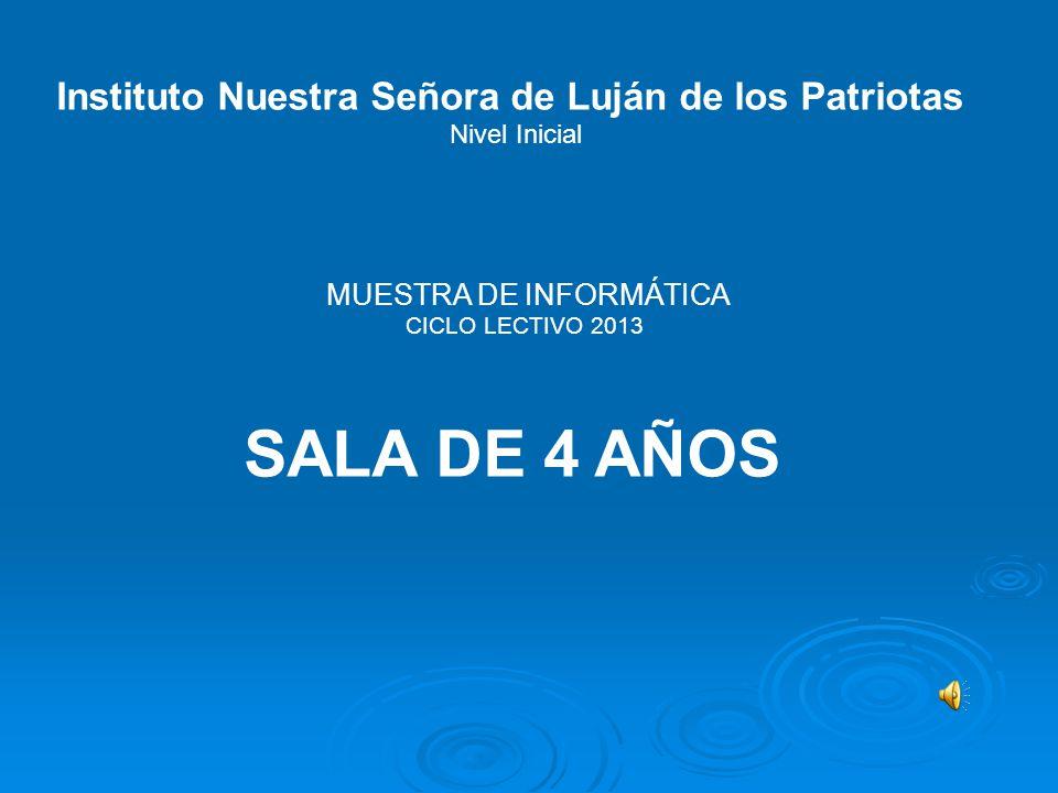 Instituto Nuestra Señora de Luján de los Patriotas Nivel Inicial MUESTRA DE INFORMÁTICA CICLO LECTIVO 2013 SALA DE 4 AÑOS