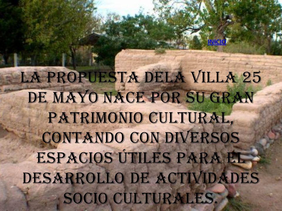 INICIO La propuesta dela Villa 25 de Mayo nace por su gran patrimonio cultural, contando con diversos espacios útiles para el desarrollo de actividade