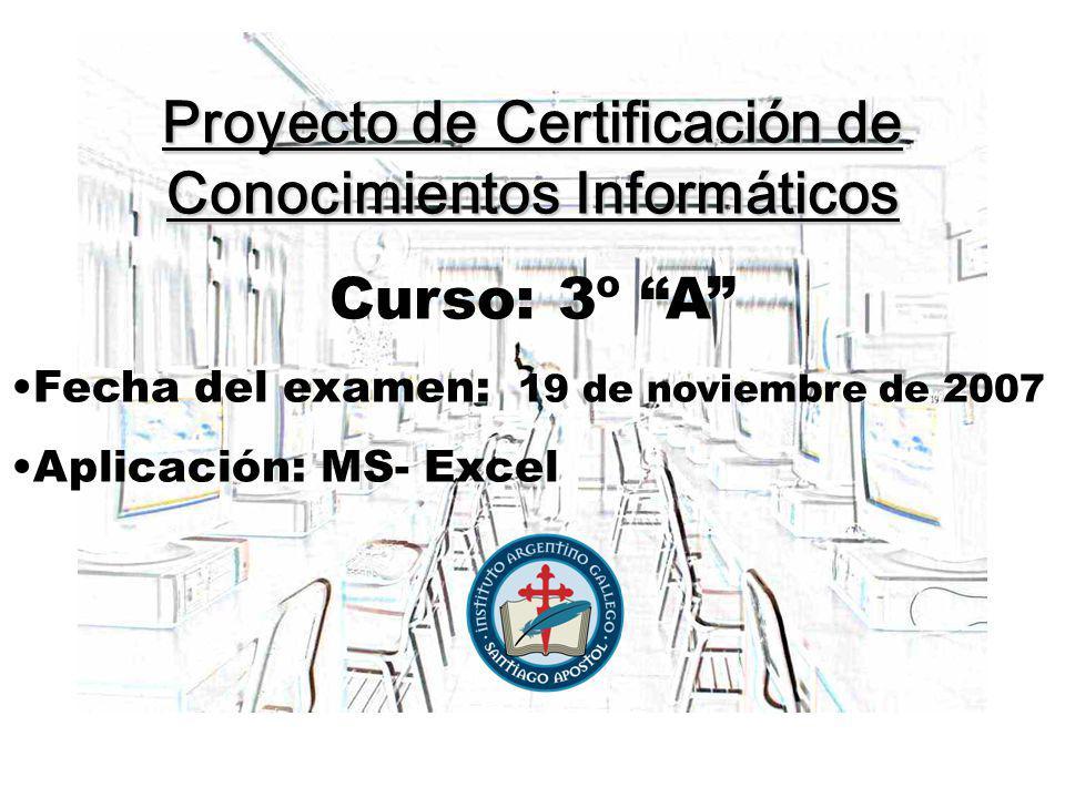 Proyecto de Certificación de Conocimientos Informáticos Curso: 3º A Fecha del examen: 19 de noviembre de 2007 Aplicación: MS- Excel