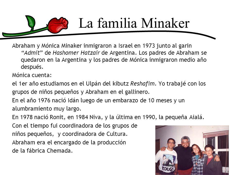 La familia Minaker Abraham y Mónica Minaker inmigraron a Israel en 1973 junto al garin Admit de Hashomer Hatzair de Argentina. Los padres de Abraham s