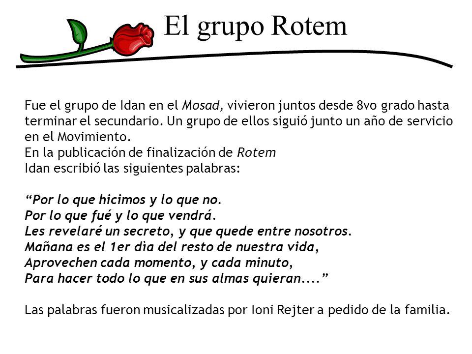 El grupo Rotem Fue el grupo de Idan en el Mosad, vivieron juntos desde 8vo grado hasta terminar el secundario. Un grupo de ellos siguió junto un año d