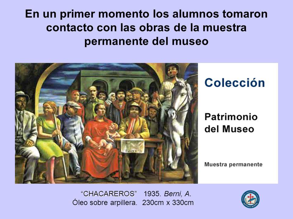 En un primer momento los alumnos tomaron contacto con las obras de la muestra permanente del museo CHACAREROS CHACAREROS 1935. Berni, A. Óleo sobre ar