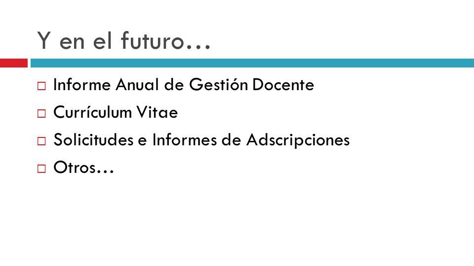 Y en el futuro… Informe Anual de Gestión Docente Currículum Vitae Solicitudes e Informes de Adscripciones Otros…