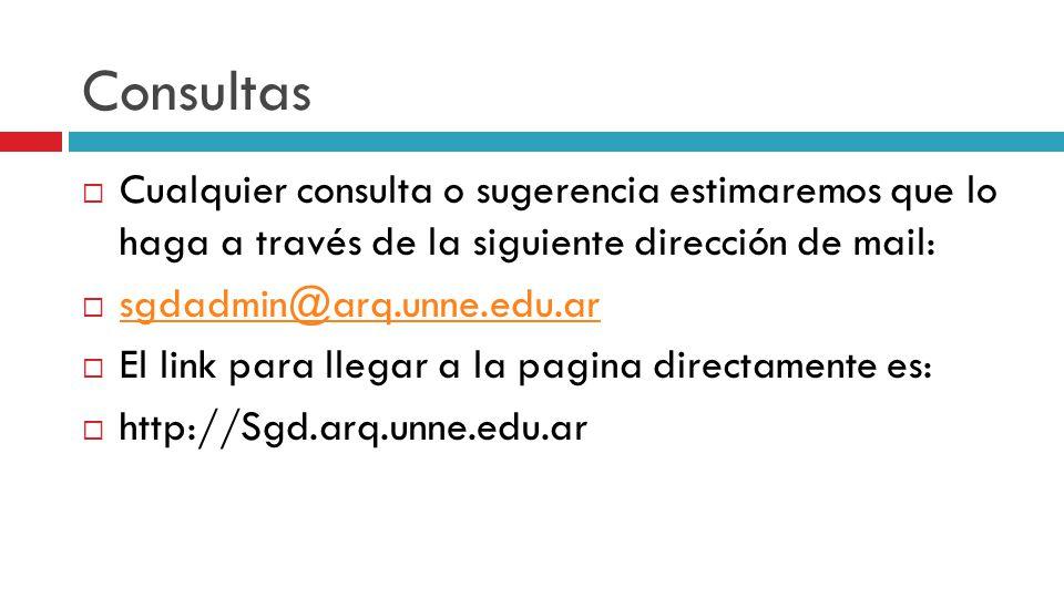 Consultas Cualquier consulta o sugerencia estimaremos que lo haga a través de la siguiente dirección de mail: sgdadmin@arq.unne.edu.ar El link para llegar a la pagina directamente es: http://Sgd.arq.unne.edu.ar