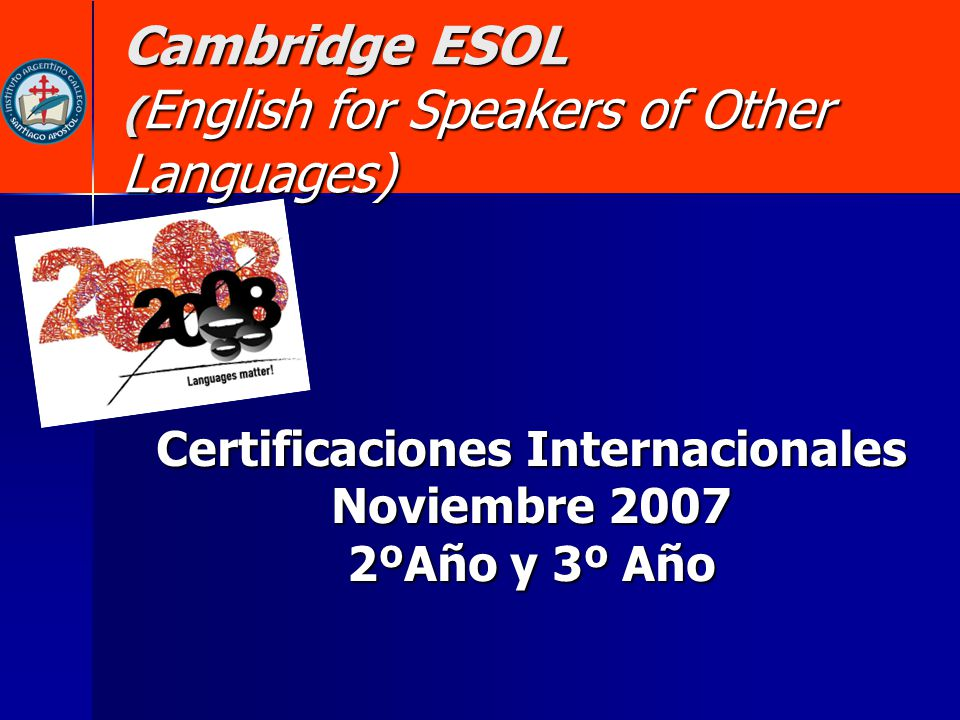 Cambridge ESOL ( English for Speakers of Other Languages) Certificaciones Internacionales Noviembre 2007 2ºAño y 3º Año