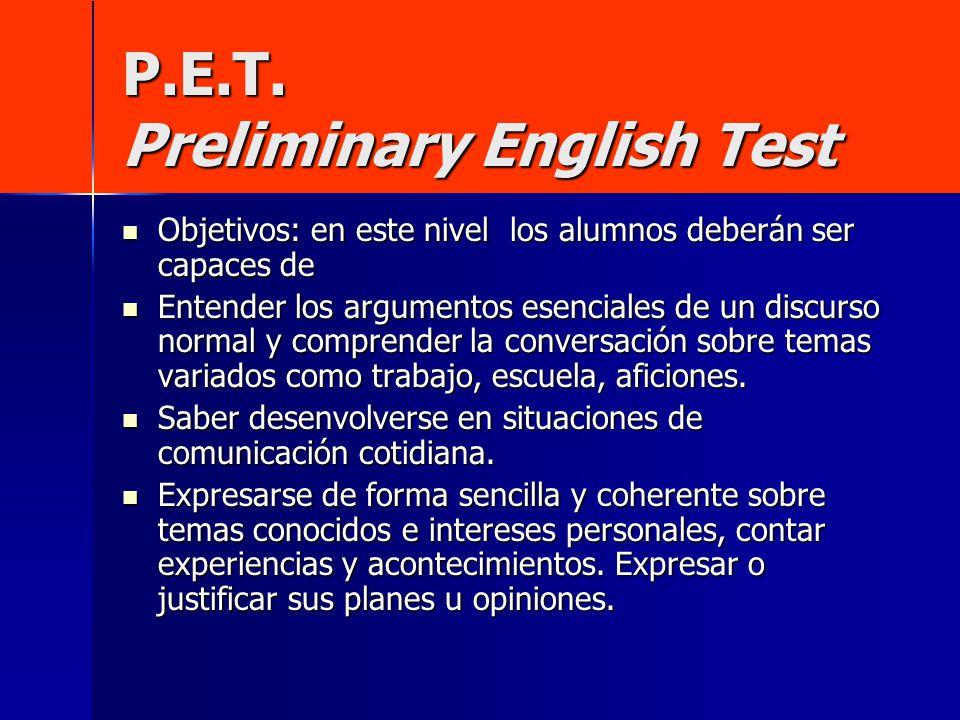 P.E.T. Preliminary English Test Objetivos: en este nivel los alumnos deberán ser capaces de Entender los argumentos esenciales de un discurso normal y