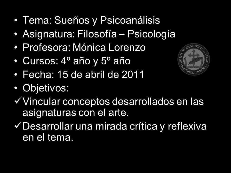 Tema: Sueños y Psicoanálisis Asignatura: Filosofía – Psicología Profesora: Mónica Lorenzo Cursos: 4º año y 5º año Fecha: 15 de abril de 2011 Objetivos: Vincular conceptos desarrollados en las asignaturas con el arte.