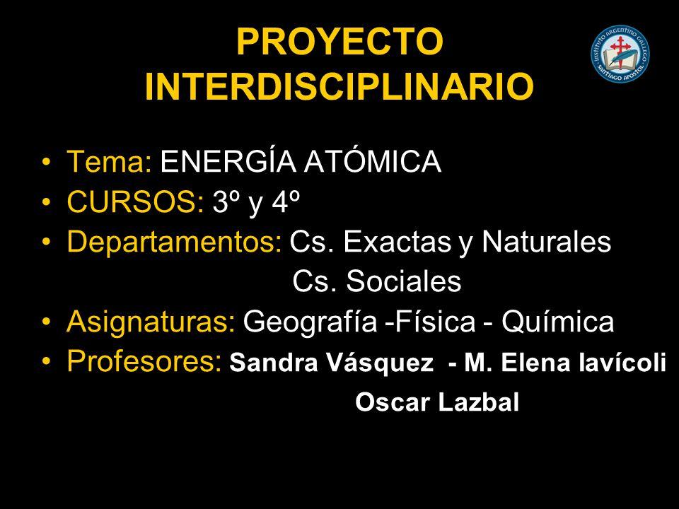 PROYECTO INTERDISCIPLINARIO Tema: ENERGÍA ATÓMICA CURSOS: 3º y 4º Departamentos: Cs.