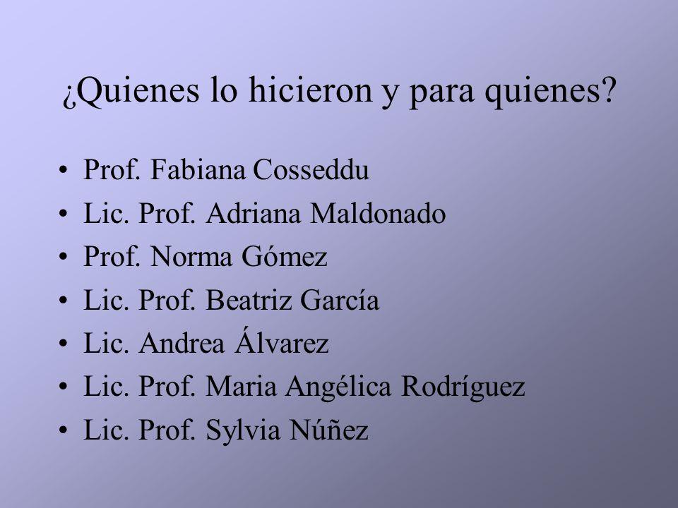 ¿ Quienes lo hicieron y para quienes? Prof. Fabiana Cosseddu Lic. Prof. Adriana Maldonado Prof. Norma Gómez Lic. Prof. Beatriz García Lic. Andrea Álva
