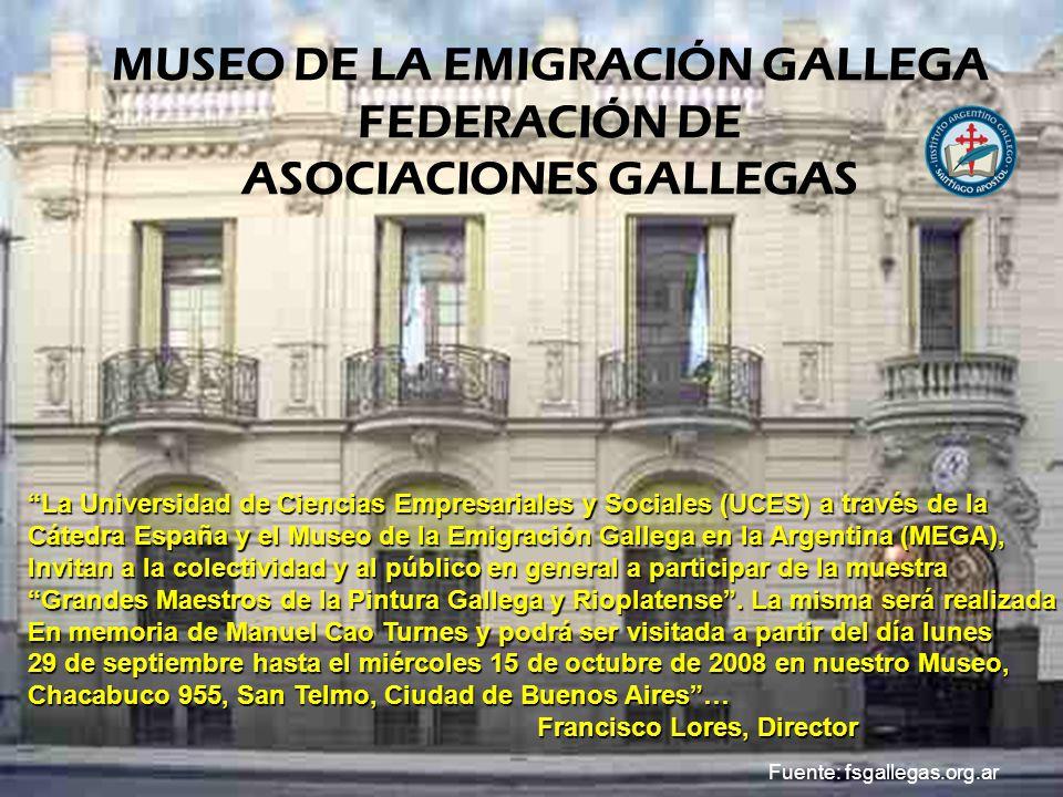 MUSEO DE LA EMIGRACIÓN GALLEGA FEDERACIÓN DE ASOCIACIONES GALLEGAS La Universidad de Ciencias Empresariales y Sociales (UCES) a través de la Cátedra España y el Museo de la Emigración Gallega en la Argentina (MEGA), Invitan a la colectividad y al público en general a participar de la muestra Grandes Maestros de la Pintura Gallega y Rioplatense.