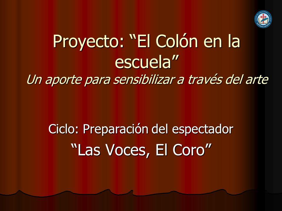 Proyecto: El Colón en la escuela Un aporte para sensibilizar a través del arte Ciclo: Preparación del espectador Las Voces, El Coro